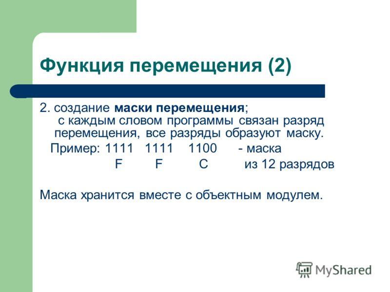 Функция перемещения (2) 2. создание маски перемещения; с каждым словом программы связан разряд перемещения, все разряды образуют маску. Пример: 1111 1111 1100 - маска F F C из 12 разрядов Маска хранится вместе с объектным модулем.