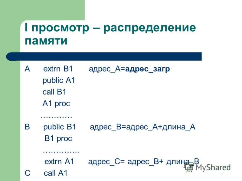 I просмотр – распределение памяти А extrn B1 адрес_A=адрес_загр public A1 call B1 A1 proc ………… B public B1 адрес_B=адрес_A+длина_А B1 proc ………….. extrn A1 адрес_C= адрес_B+ длина_B C call A1