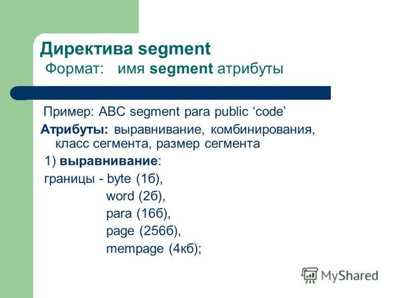 Директива segment Формат: имя segment атрибуты Пример: АВС segment para public code Атрибуты: выравнивание, комбинирования, класс сегмента, размер сегмента 1) выравнивание: границы - byte (1б), word (2б), para (16б), page (256б), mempage (4кб);