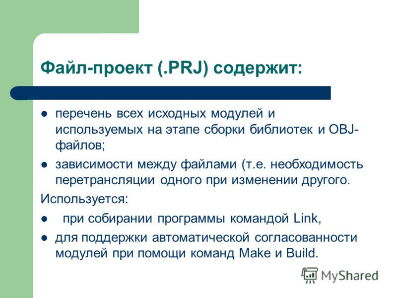 Файл-проект (.PRJ) содержит: перечень всех исходных модулей и используемых на этапе сборки библиотек и OBJ- файлов; зависимости между файлами (т.е. необходимость перетрансляции одного при изменении другого. Используется: при собирании программы коман