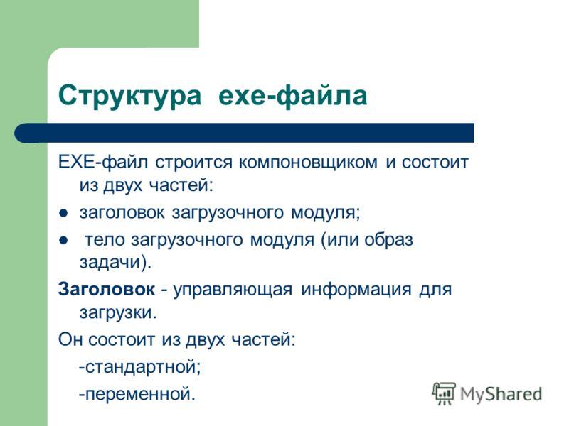Структура exe-файла EXE-файл строится компоновщиком и состоит из двух частей: заголовок загрузочного модуля; тело загрузочного модуля (или образ задачи). Заголовок - управляющая информация для загрузки. Он состоит из двух частей: -стандартной; -перем