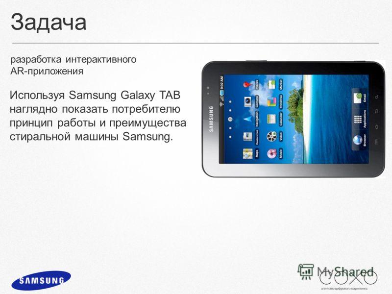 Задача разработка интерактивного AR-приложения Используя Samsung Galaxy TAB наглядно показать потребителю принцип работы и преимущества стиральной машины Samsung.