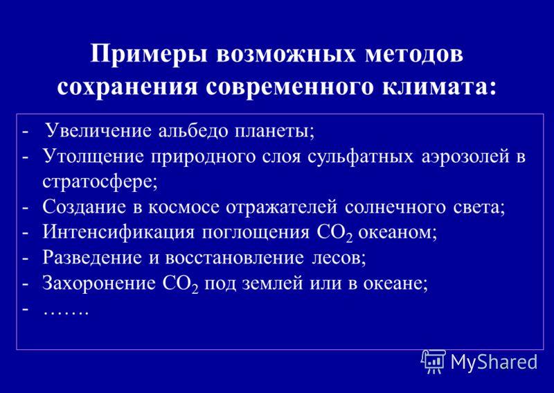9 Примеры возможных методов сохранения современного климата: - Увеличение альбедо планеты; -Утолщение природного слоя сульфатных аэрозолей в стратосфере; -Создание в космосе отражателей солнечного света; -Интенсификация поглощения CO 2 океаном; -Разв
