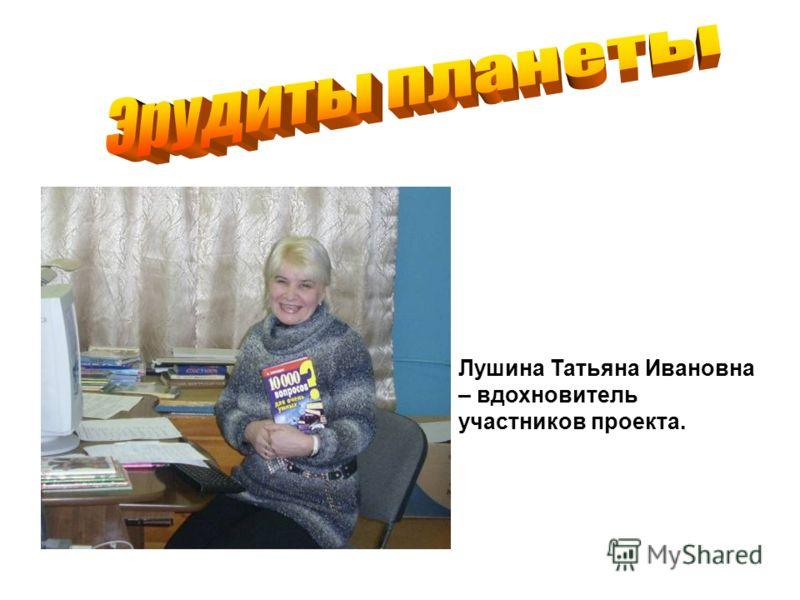 Лушина Татьяна Ивановна – вдохновитель участников проекта.