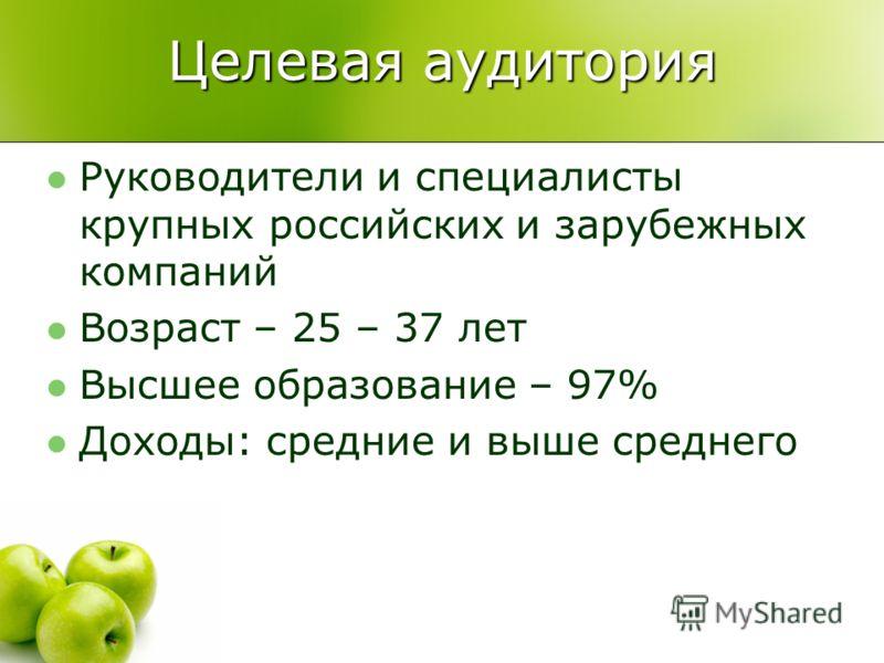 Целевая аудитория Руководители и специалисты крупных российских и зарубежных компаний Возраст – 25 – 37 лет Высшее образование – 97% Доходы: средние и выше среднего