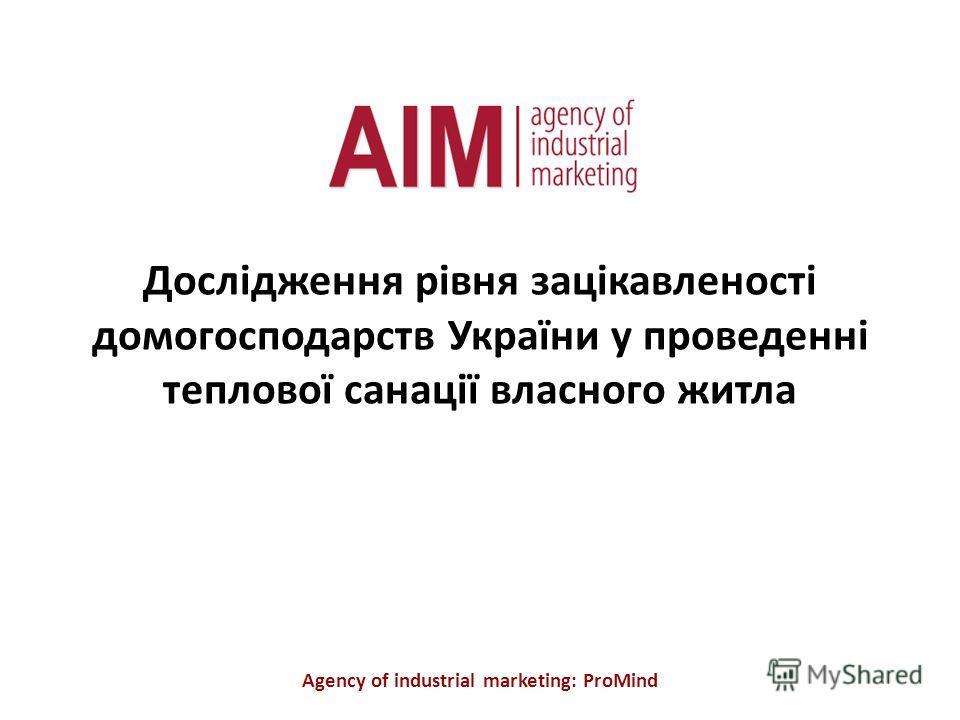 Дослідження рівня зацікавленості домогосподарств України у проведенні теплової санації власного житла Agency of industrial marketing: ProMind