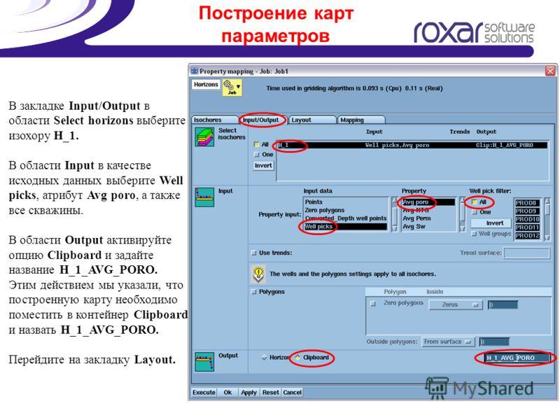 Построение карт параметров В закладке Input/Output в области Select horizons выберите изохору H_1. В области Input в качестве исходных данных выберите Well picks, атрибут Avg poro, а также все скважины. В области Output активируйте опцию Clipboard и