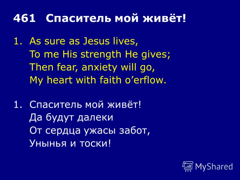 1.As sure as Jesus lives, To me His strength He gives; Then fear, anxiety will go, My heart with faith oerflow. 461Спаситель мой живёт! 1.Спаситель мой живёт! Да будут далеки От сердца ужасы забот, Унынья и тоски!
