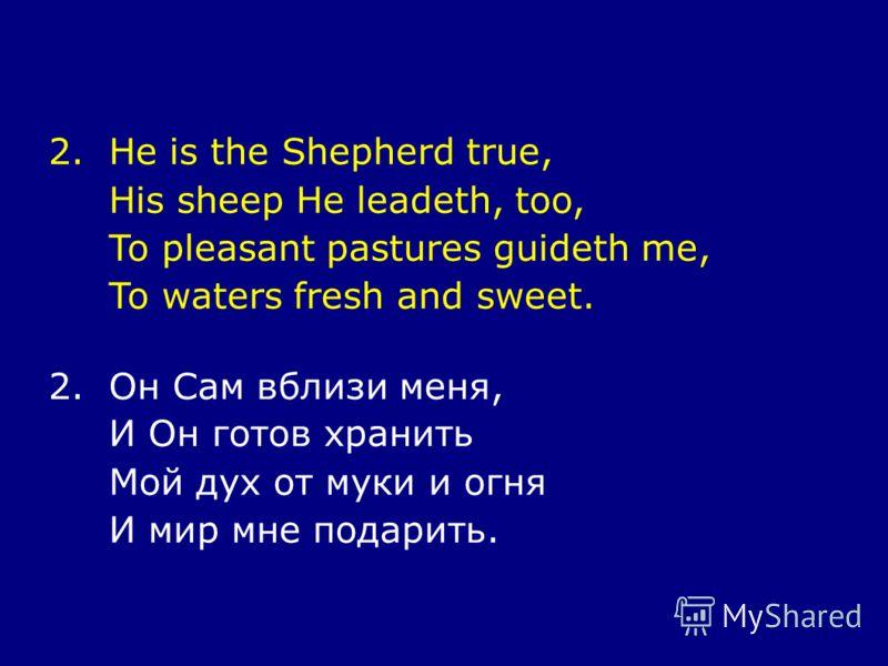 2.He is the Shepherd true, His sheep He leadeth, too, To pleasant pastures guideth me, To waters fresh and sweet. 2.Он Сам вблизи меня, И Он готов хранить Мой дух от муки и огня И мир мне подарить.