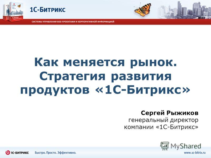 Как меняется рынок. Стратегия развития продуктов «1С-Битрикс» Сергей Рыжиков генеральный директор компании «1С-Битрикс»
