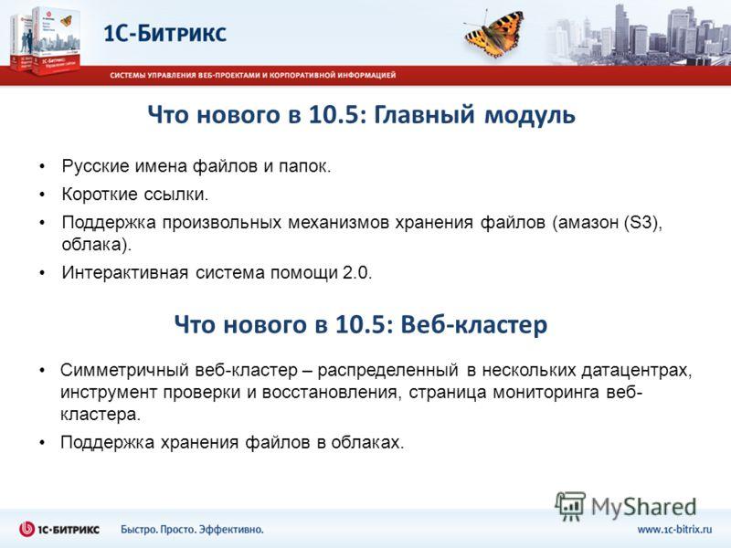 Что нового в 10.5: Главный модуль Русские имена файлов и папок. Короткие ссылки. Поддержка произвольных механизмов хранения файлов (амазон (S3), облака). Интерактивная система помощи 2.0. Что нового в 10.5: Веб-кластер Симметричный веб-кластер – расп
