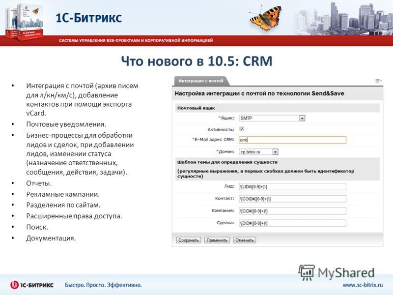Что нового в 10.5: CRM Интеграция с почтой (архив писем для л/кн/км/с), добавление контактов при помощи экспорта vCard. Почтовые уведомления. Бизнес-процессы для обработки лидов и сделок, при добавлении лидов, изменении статуса (назначение ответствен