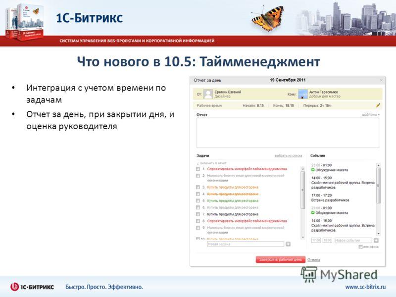 Что нового в 10.5: Таймменеджмент Интеграция с учетом времени по задачам Отчет за день, при закрытии дня, и оценка руководителя