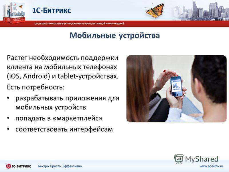 Мобильные устройства Растет необходимость поддержки клиента на мобильных телефонах (iOS, Android) и tablet-устройствах. Есть потребность: разрабатывать приложения для мобильных устройств попадать в «маркетплейс» соответствовать интерфейсам