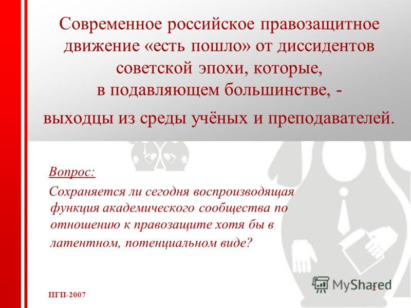 ПГП-2007 2 Современное российское правозащитное движение «есть пошло» от диссидентов советской эпохи, которые, в подавляющем большинстве, - выходцы из среды учёных и преподавателей. Вопрос: Сохраняется ли сегодня воспроизводящая функция академическог