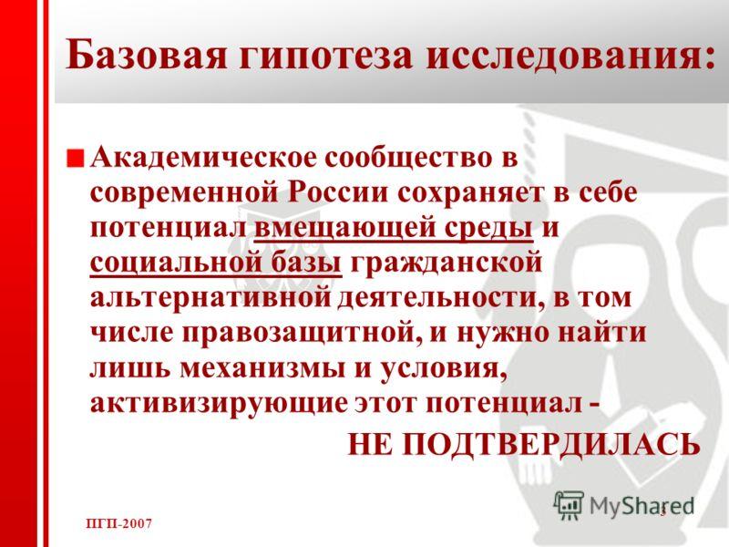 ПГП-2007 3 Базовая гипотеза исследования: Академическое сообщество в современной России сохраняет в себе потенциал вмещающей среды и социальной базы гражданской альтернативной деятельности, в том числе правозащитной, и нужно найти лишь механизмы и ус