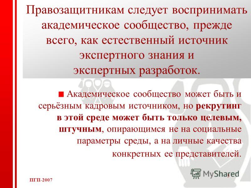 ПГП-2007 5 Правозащитникам следует воспринимать академическое сообщество, прежде всего, как естественный источник экспертного знания и экспертных разработок. Академическое сообщество может быть и серьёзным кадровым источником, но рекрутинг в этой сре