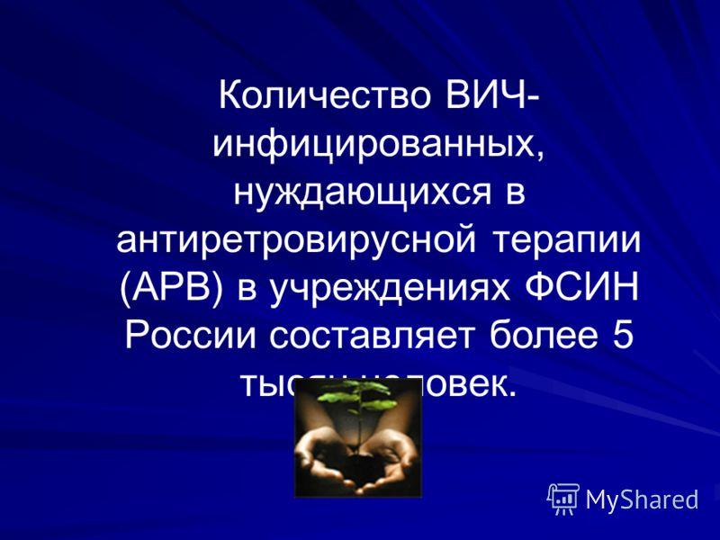 Количество ВИЧ- инфицированных, нуждающихся в антиретровирусной терапии (АРВ) в учреждениях ФСИН России составляет более 5 тысяч человек.