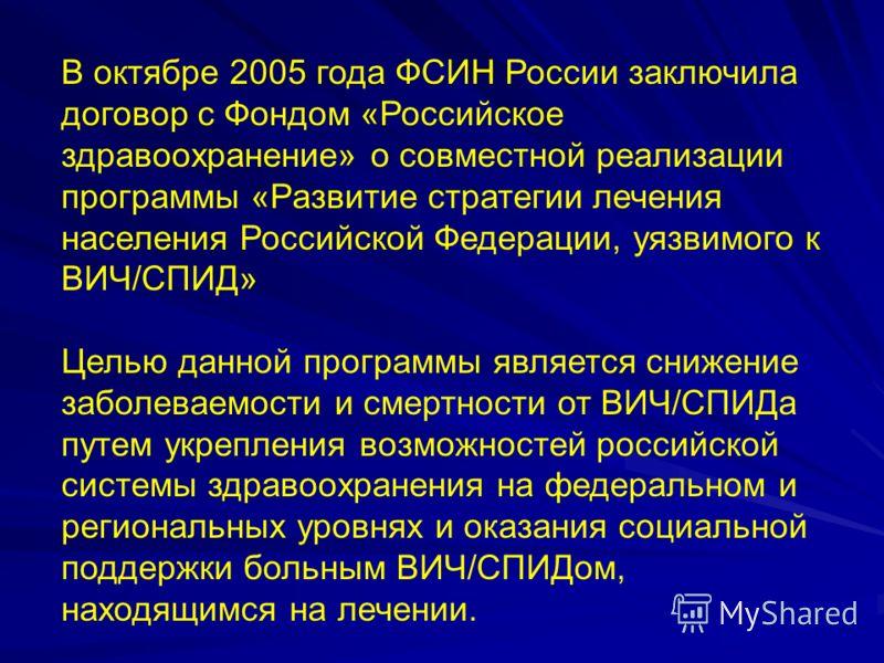 В октябре 2005 года ФСИН России заключила договор с Фондом «Российское здравоохранение» о совместной реализации программы «Развитие стратегии лечения населения Российской Федерации, уязвимого к ВИЧ/СПИД» Целью данной программы является снижение забол