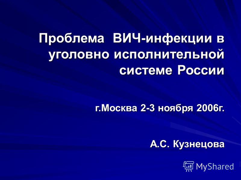 Проблема ВИЧ-инфекции в уголовно исполнительной системе России г.Москва 2-3 ноября 2006г. А.С. Кузнецова