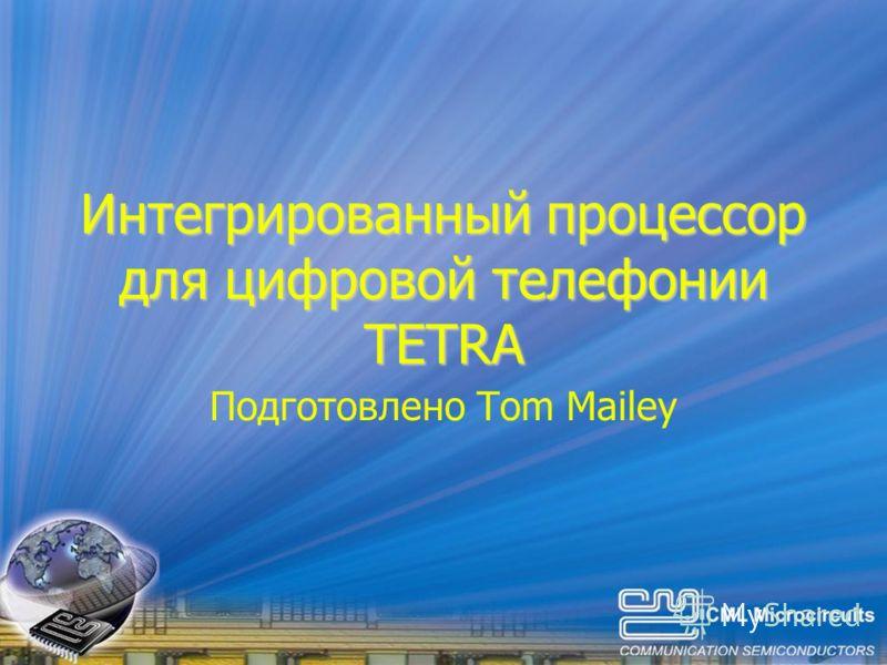 Интегрированный процессор для цифровой телефонии TETRA Подготовлено Tom Mailey