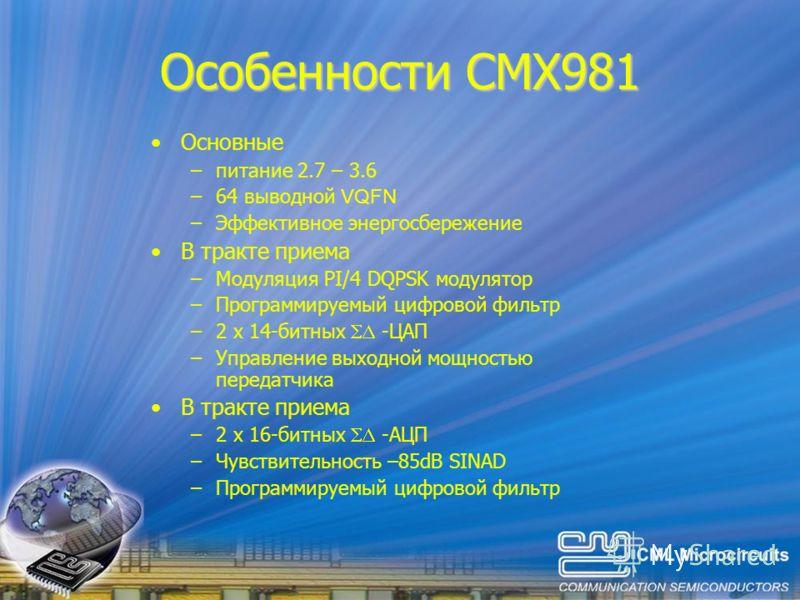 Основные –питание 2.7 – 3.6 –64 выводной VQFN –Эффективное энергосбережение В тракте приема –Модуляция PI/4 DQPSK модулятор –Программируемый цифровой фильтр –2 x 14-битных -ЦАП –Управление выходной мощностью передатчика В тракте приема –2 x 16-битных