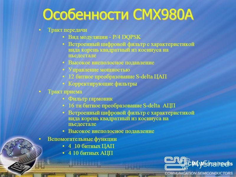 Особенности CMX980A Тракт передачи Вид модуляции - P/4 DQPSK Встроенный цифровой фильтр с характеристикой вида корень квадратный из косинуса на пьедестале Высокое внеполосное подавление Управление мощностью 12 битное преобразование S-delta ЦАП Коррек
