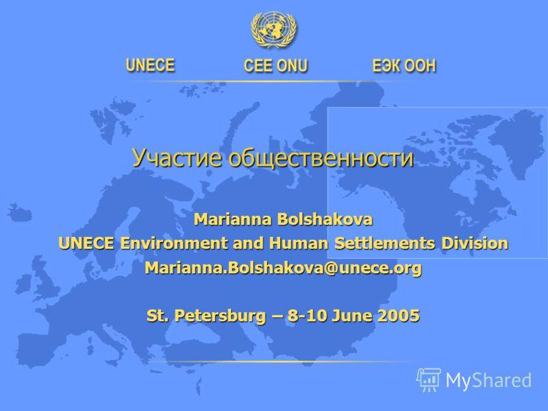 Участие общественности Участие общественности Marianna Bolshakova UNECE Environment and Human Settlements Division Marianna.Bolshakova@unece.org St. Petersburg – 8-10 June 2005