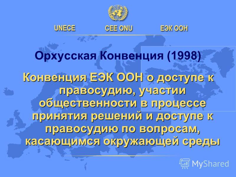 Орхусская Конвенция (1998) Конвенция ЕЭК ООН о доступе к правосудию, участии общественности в процессе принятия решений и доступе к правосудию по вопросам, касающимся окружающей среды