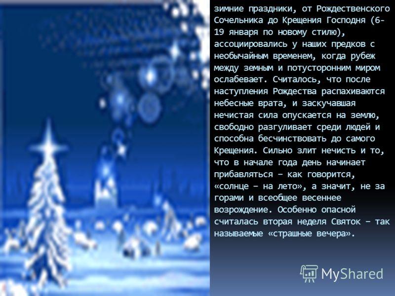 зимние праздники, от Рождественского Сочельника до Крещения Господня (6- 19 января по новому стилю), ассоциировались у наших предков с необычайным временем, когда рубеж между земным и потусторонним миром ослабевает. Считалось, что после наступления Р