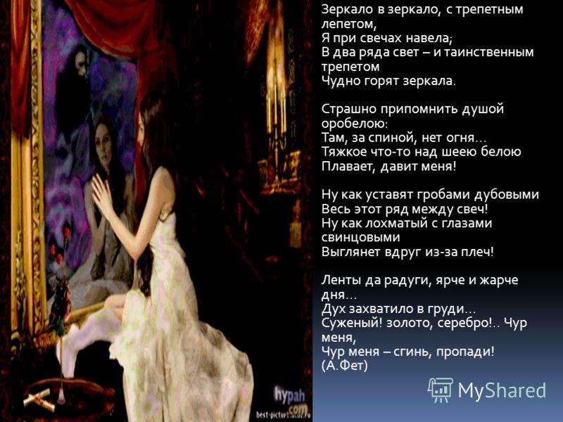Зеркало в зеркало, с трепетным лепетом, Я при свечах навела; В два ряда свет – и таинственным трепетом Чудно горят зеркала. Страшно припомнить душой оробелою: Там, за спиной, нет огня... Тяжкое что-то над шеею белою Плавает, давит меня! Ну как уставя