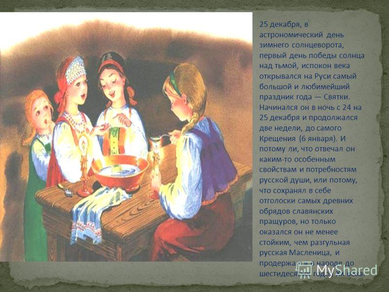25 декабря, в астрономический день зимнего солнцеворота, первый день победы солнца над тьмой, испокон века открывался на Руси самый большой и любимейший праздник года Святки. Начинался он в ночь с 24 на 25 декабря и продолжался две недели, до самого