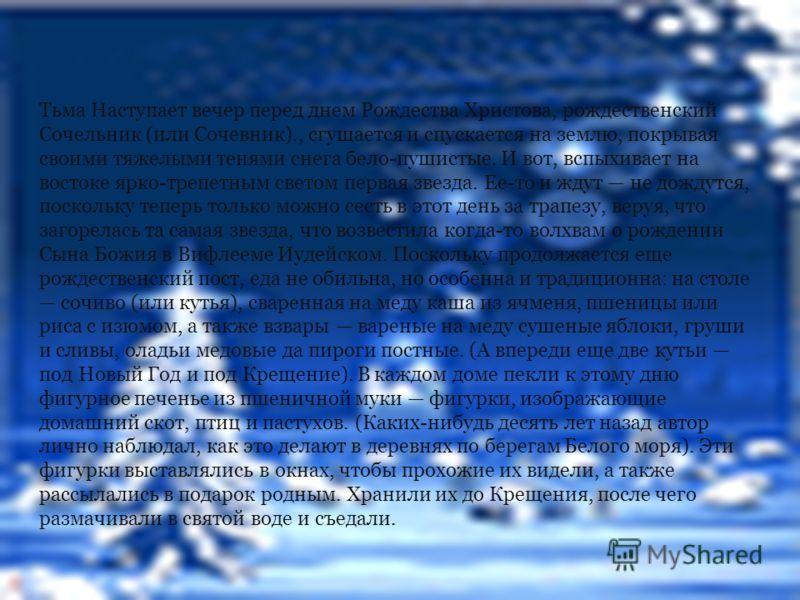Тьма Наступает вечер перед днем Рождества Христова, рождественский Сочельник (или Сочевник)., сгущается и спускается на землю, покрывая своими тяжелыми тенями снега бело-пушистые. И вот, вспыхивает на востоке ярко-трепетным светом первая звезда. Ее-т
