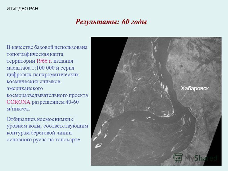ИТиГ ДВО РАН Результаты: 60 годы В качестве базовой использована топографическая карта территории 1966 г. издания масштаба 1:100 000 и серия цифровых панхроматических космических снимков американского косморазведывательного проекта CORONA разрешением