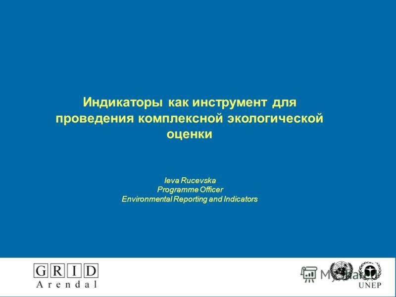 Индикаторы как инструмент для проведения комплексной экологической оценки Ieva Rucevska Programme Officer Environmental Reporting and Indicators