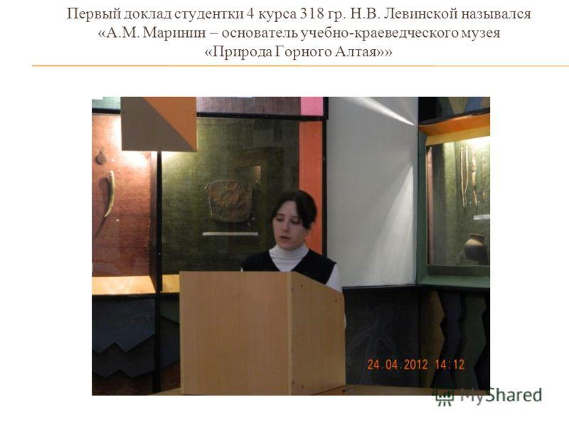 Первый доклад студентки 4 курса 318 гр. Н.В. Левинской назывался «А.М. Маринин – основатель учебно-краеведческого музея «Природа Горного Алтая»»