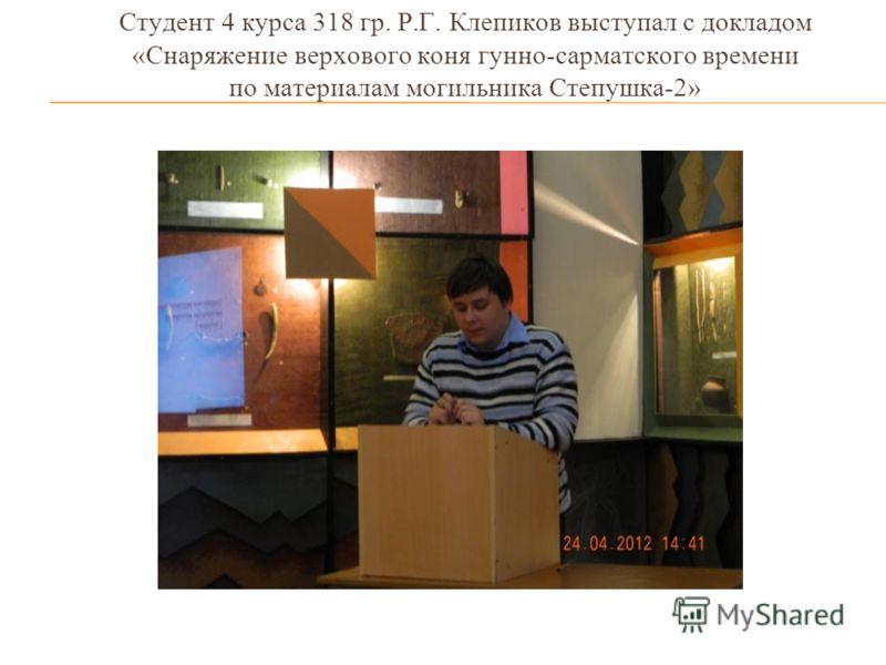 Студент 4 курса 318 гр. Р.Г. Клепиков выступал с докладом «Снаряжение верхового коня гунно-сарматского времени по материалам могильника Степушка-2»