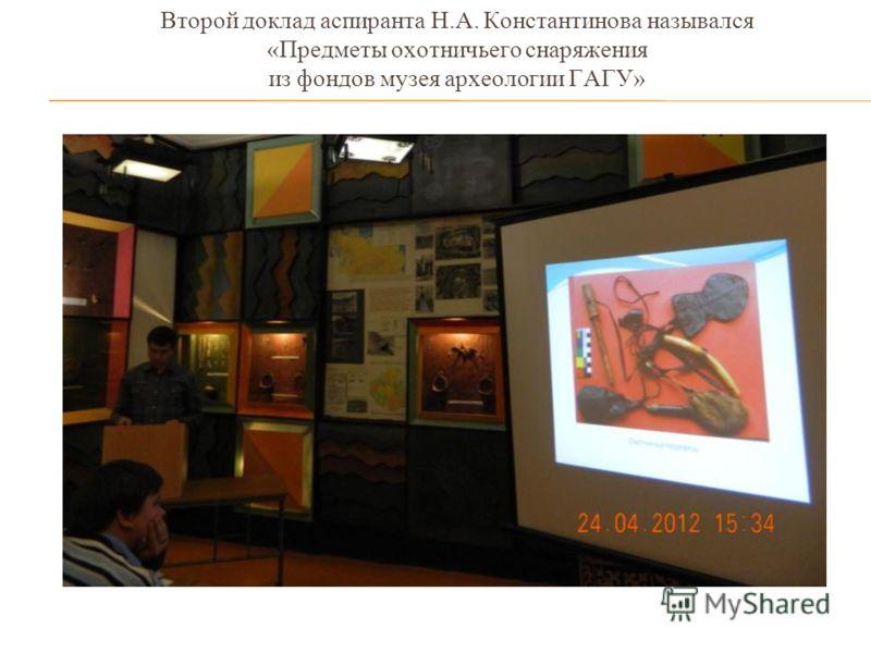 Второй доклад аспиранта Н.А. Константинова назывался «Предметы охотничьего снаряжения из фондов музея археологии ГАГУ»