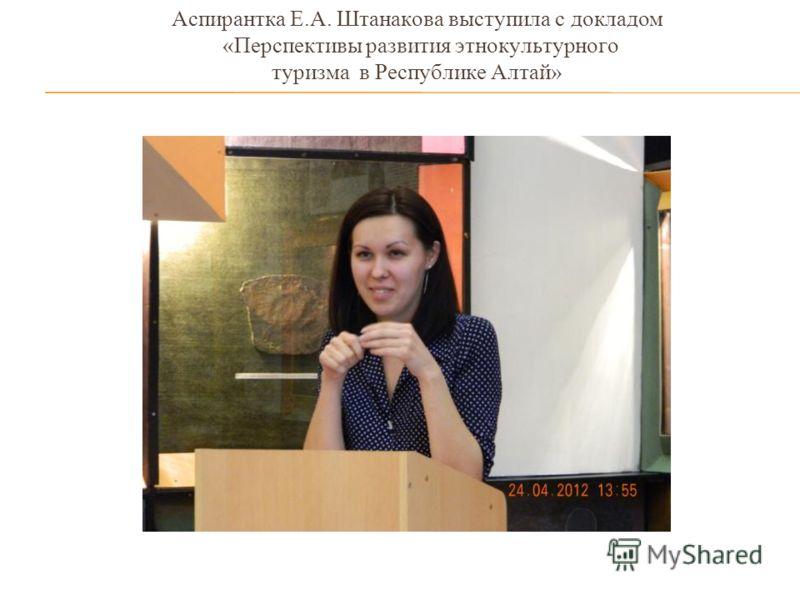 Аспирантка Е.А. Штанакова выступила с докладом «Перспективы развития этнокультурного туризма в Республике Алтай»