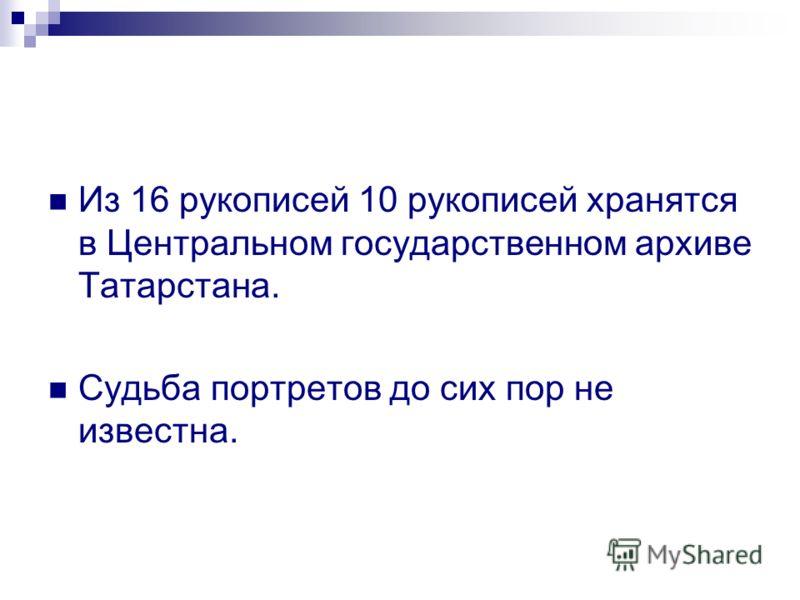 Из 16 рукописей 10 рукописей хранятся в Центральном государственном архиве Татарстана. Судьба портретов до сих пор не известна.