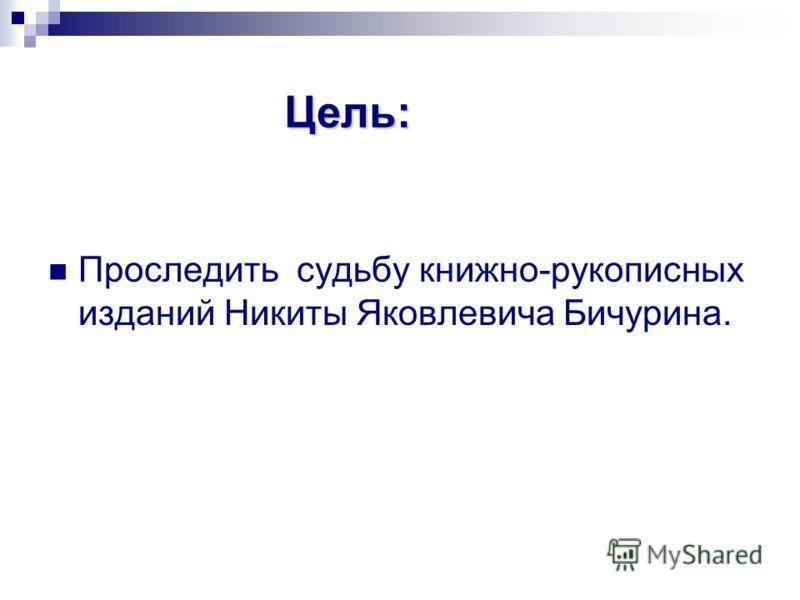 Цель: Проследить судьбу книжно-рукописных изданий Никиты Яковлевича Бичурина.