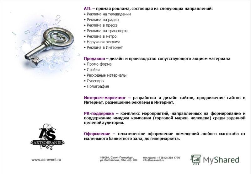 ATL – ATL – прямая реклама, состоящая из следующих направлений: Реклама на телевидении Реклама на радио Реклама в прессе Реклама на транспорте Реклама в метро Наружная реклама Реклама в Интернет Продакшн – Продакшн – дизайн и производство сопутствующ