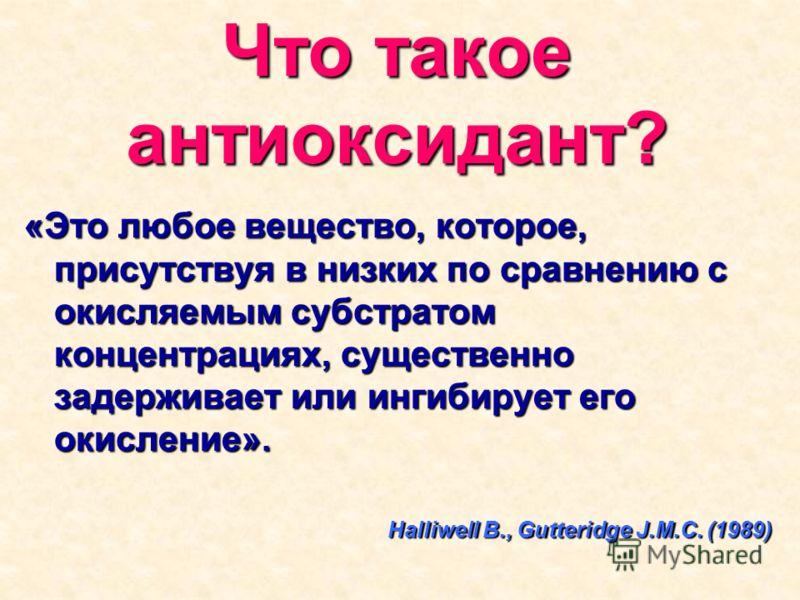Что такое антиоксидант? «Это любое вещество, которое, присутствуя в низких по сравнению с окисляемым субстратом концентрациях, существенно задерживает или ингибирует его окисление». Halliwell B., Gutteridge J.M.C. (1989)