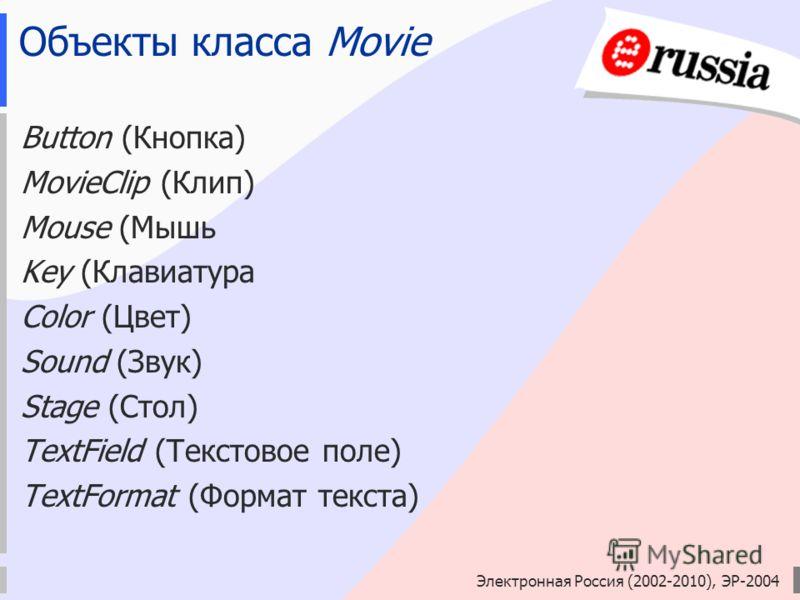Электронная Россия (2002-2010), ЭР-2004 Объекты класса Movie Button (Кнопка) MovieClip (Клип) Mouse (Мышь Key (Клавиатура Color (Цвет) Sound (Звук) Stage (Стол) TextField (Текстовое поле) TextFormat (Формат текста)