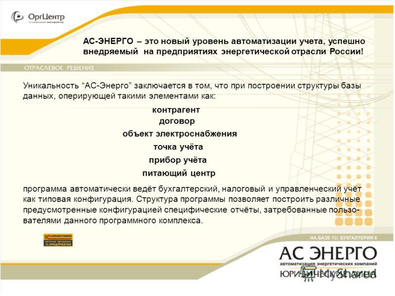АС-ЭНЕРГО – это новый уровень автоматизации учета, успешно внедряемый на предприятиях энергетической отрасли России! Уникальность АС-Энерго заключается в том, что при построении структуры базы данных, оперирующей такими элементами как: контрагент дог