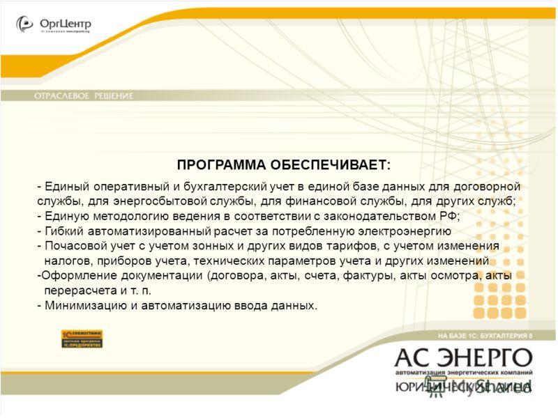 ПРОГРАММА ОБЕСПЕЧИВАЕТ: - Единый оперативный и бухгалтерский учет в единой базе данных для договорной службы, для энергосбытовой службы, для финансовой службы, для других служб; - Единую методологию ведения в соответствии с законодательством РФ; - Ги
