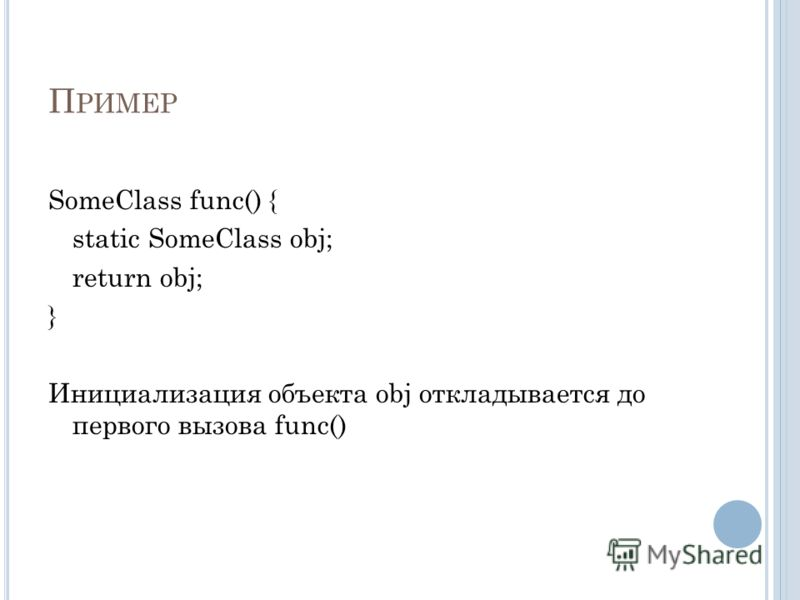 П РИМЕР SomeClass func() { static SomeClass obj; return obj; } Инициализация объекта obj откладывается до первого вызова func()