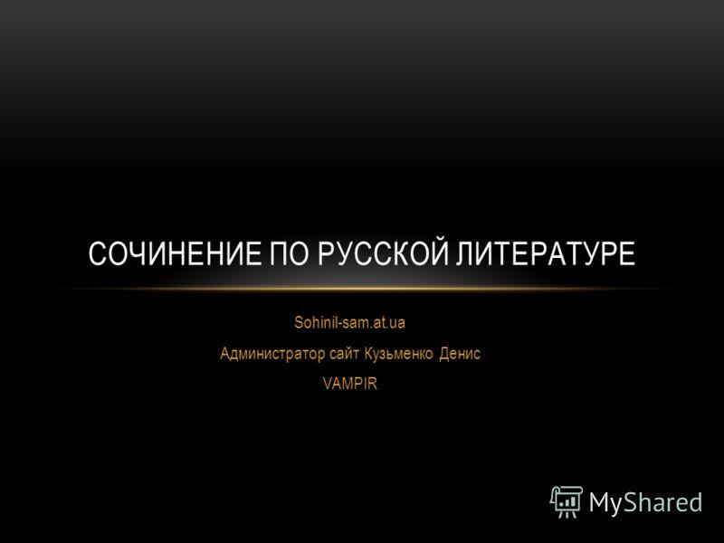 Sohinil-sam.at.ua Администратор сайт Кузьменко Денис VAMPIR СОЧИНЕНИЕ ПО РУССКОЙ ЛИТЕРАТУРЕ
