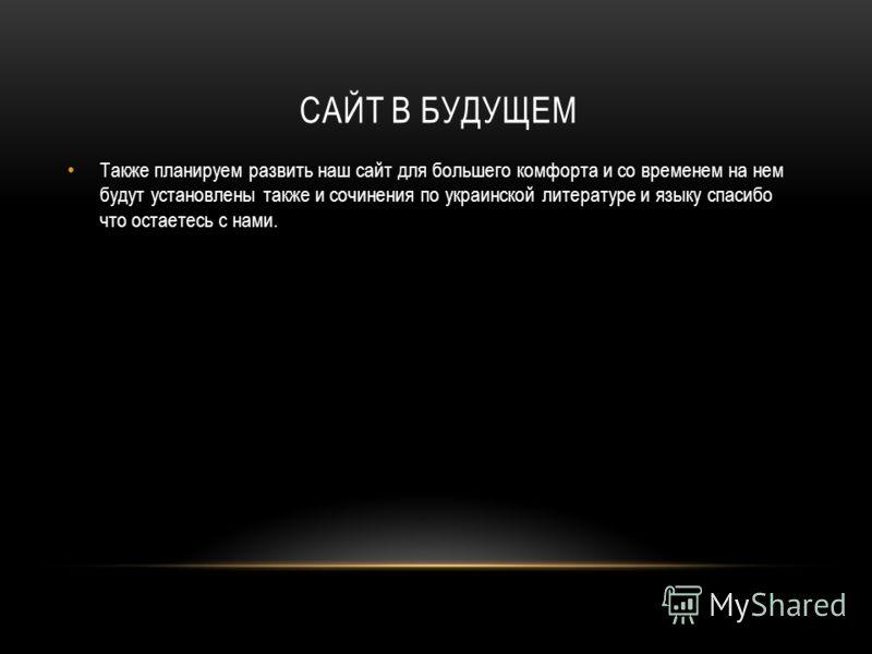 САЙТ В БУДУЩЕМ Также планируем развить наш сайт для большего комфорта и со временем на нем будут установлены также и сочинения по украинской литературе и языку спасибо что остаетесь с нами.