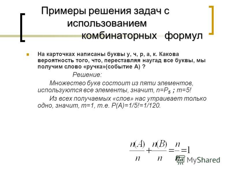 Примеры решения задач с использованием комбинаторных формул На карточках написаны буквы у, ч, р, а, к. Какова вероятность того, что, переставляя наугад все буквы, мы получим слово «ручка»(событие А) ? Решение: Множество букв состоит из пяти элементов